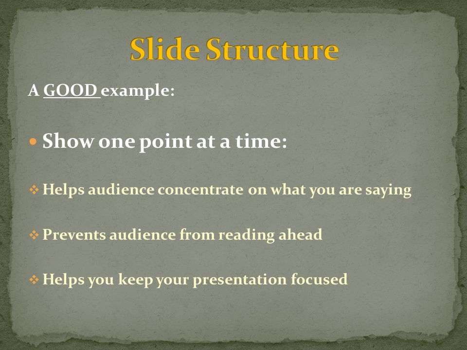 A GOOD example: Show one point at a time:  Helps audience concentrate on what you are saying  Prevents audience from reading ahead  Helps you keep your presentation focused