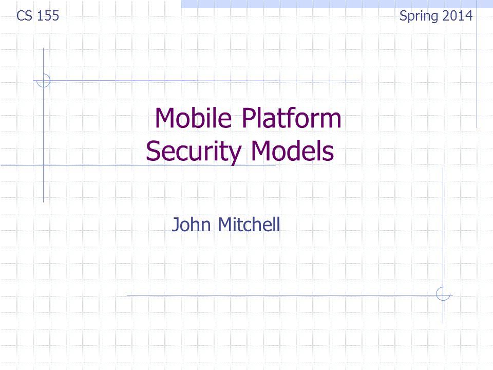 Mobile Platform Security Models John Mitchell CS 155 Spring 2014