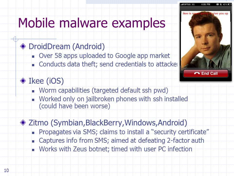 10 Mobile malware examples DroidDream (Android) Over 58 apps uploaded to Google app market Conducts data theft; send credentials to attackers Ikee (iOS) Worm capabilities (targeted default ssh pwd) Worked only on jailbroken phones with ssh installed (could have been worse) Zitmo (Symbian,BlackBerry,Windows,Android) Propagates via SMS; claims to install a security certificate Captures info from SMS; aimed at defeating 2-factor auth Works with Zeus botnet; timed with user PC infection