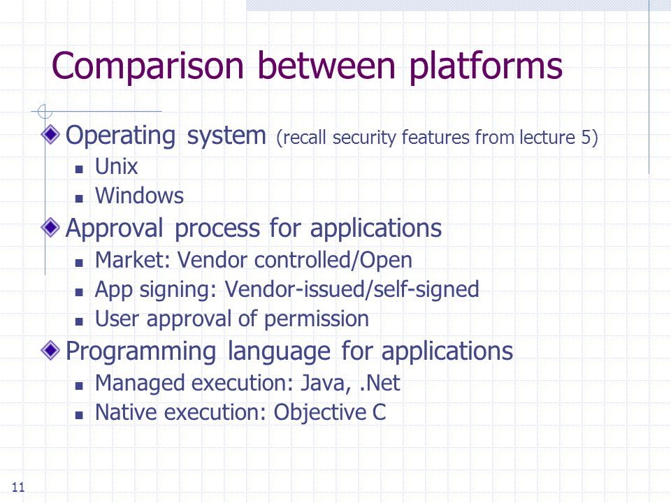 11 Comparison between platforms Operating system (recall security features from lecture 5) Unix Windows Approval process for applications Market: Vendor controlled/Open App signing: Vendor-issued/self-signed User approval of permission Programming language for applications Managed execution: Java,.Net Native execution: Objective C