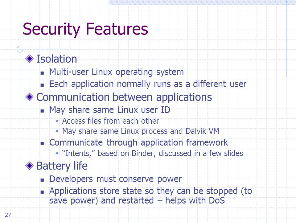 27 Security Features Isolation Multi-user Linux operating system Each application normally runs as a different user Communication between applications May share same Linux user ID  Access files from each other  May share same Linux process and Dalvik VM Communicate through application framework  Intents, based on Binder, discussed in a few slides Battery life Developers must conserve power Applications store state so they can be stopped (to save power) and restarted – helps with DoS