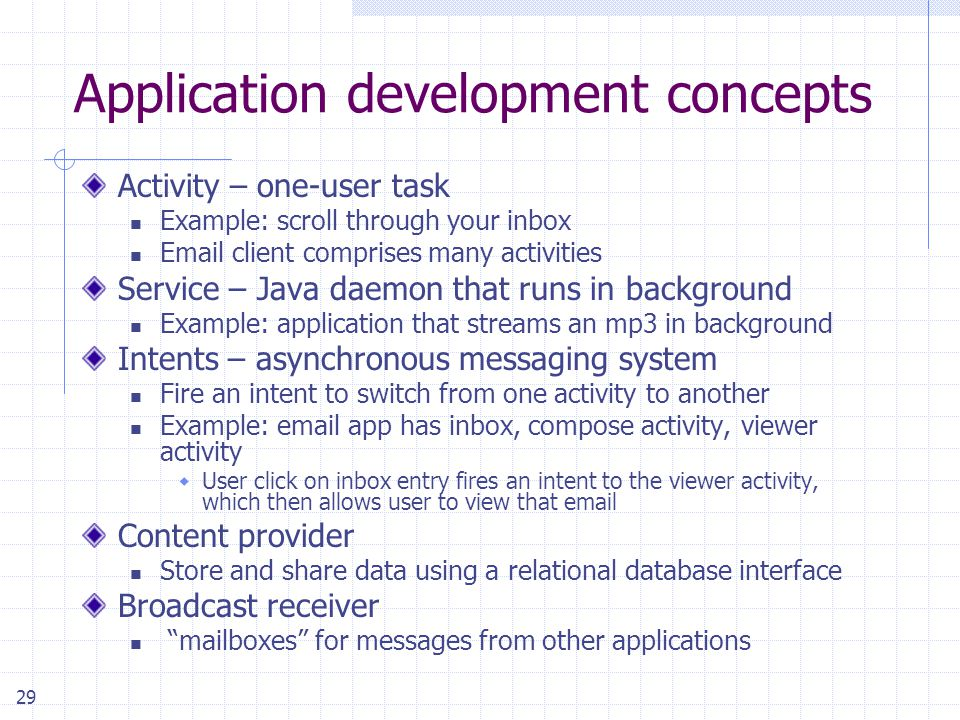 29 Application development concepts Activity – one-user task Example: scroll through your inbox Email client comprises many activities Service – Java daemon that runs in background Example: application that streams an mp3 in background Intents – asynchronous messaging system Fire an intent to switch from one activity to another Example: email app has inbox, compose activity, viewer activity  User click on inbox entry fires an intent to the viewer activity, which then allows user to view that email Content provider Store and share data using a relational database interface Broadcast receiver mailboxes for messages from other applications