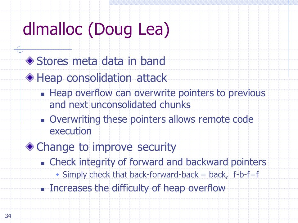 34 dlmalloc (Doug Lea) Stores meta data in band Heap consolidation attack Heap overflow can overwrite pointers to previous and next unconsolidated chunks Overwriting these pointers allows remote code execution Change to improve security Check integrity of forward and backward pointers  Simply check that back-forward-back = back, f-b-f=f Increases the difficulty of heap overflow