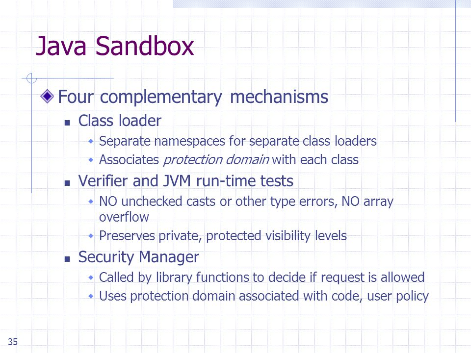 35 Java Sandbox Four complementary mechanisms Class loader  Separate namespaces for separate class loaders  Associates protection domain with each c
