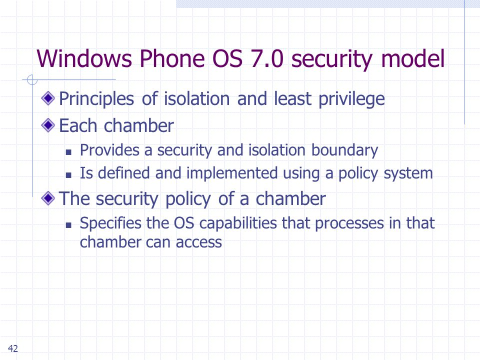 42 Windows Phone OS 7.0 security model Principles of isolation and least privilege Each chamber Provides a security and isolation boundary Is defined