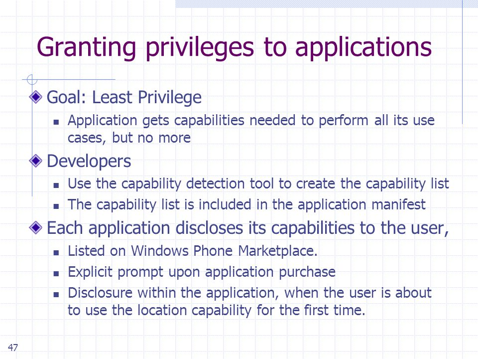 47 Granting privileges to applications Goal: Least Privilege Application gets capabilities needed to perform all its use cases, but no more Developers Use the capability detection tool to create the capability list The capability list is included in the application manifest Each application discloses its capabilities to the user, Listed on Windows Phone Marketplace.