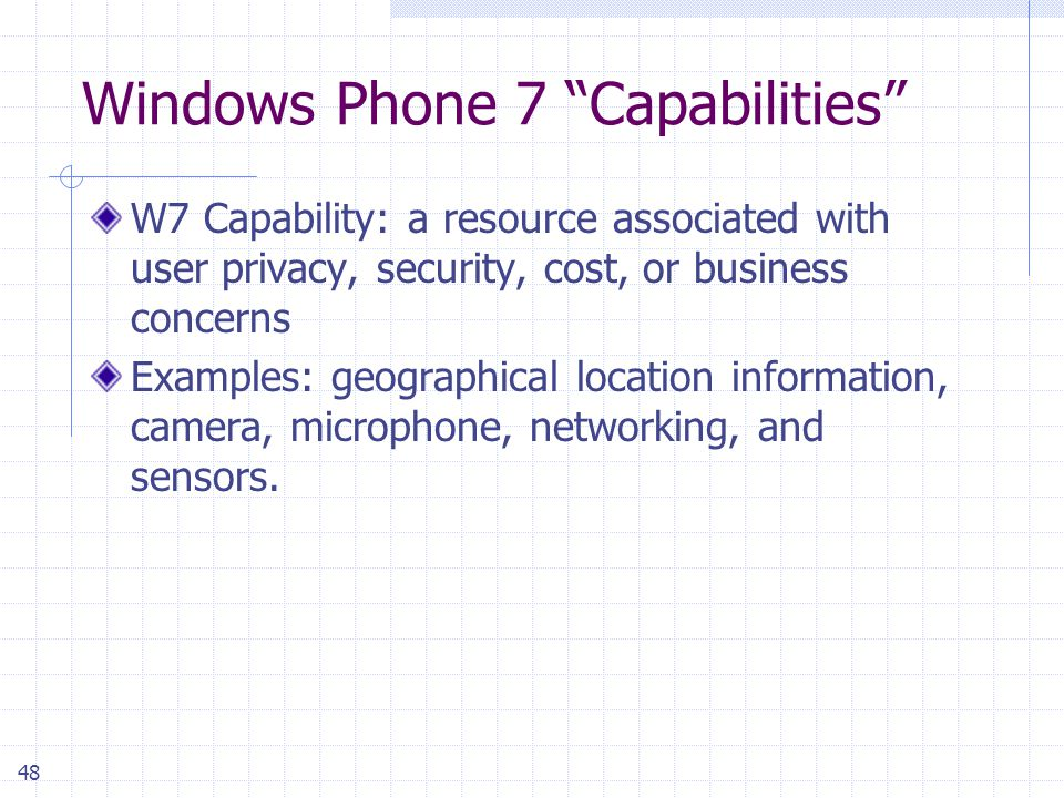 48 Windows Phone 7 Capabilities W7 Capability: a resource associated with user privacy, security, cost, or business concerns Examples: geographical location information, camera, microphone, networking, and sensors.