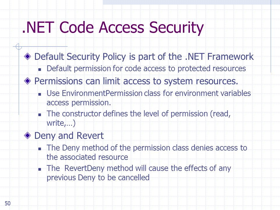 50.NET Code Access Security Default Security Policy is part of the.NET Framework Default permission for code access to protected resources Permissions can limit access to system resources.
