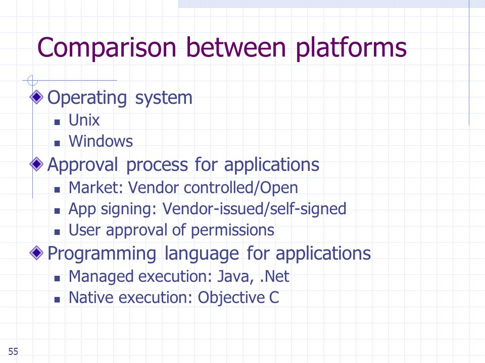 55 Comparison between platforms Operating system Unix Windows Approval process for applications Market: Vendor controlled/Open App signing: Vendor-issued/self-signed User approval of permissions Programming language for applications Managed execution: Java,.Net Native execution: Objective C