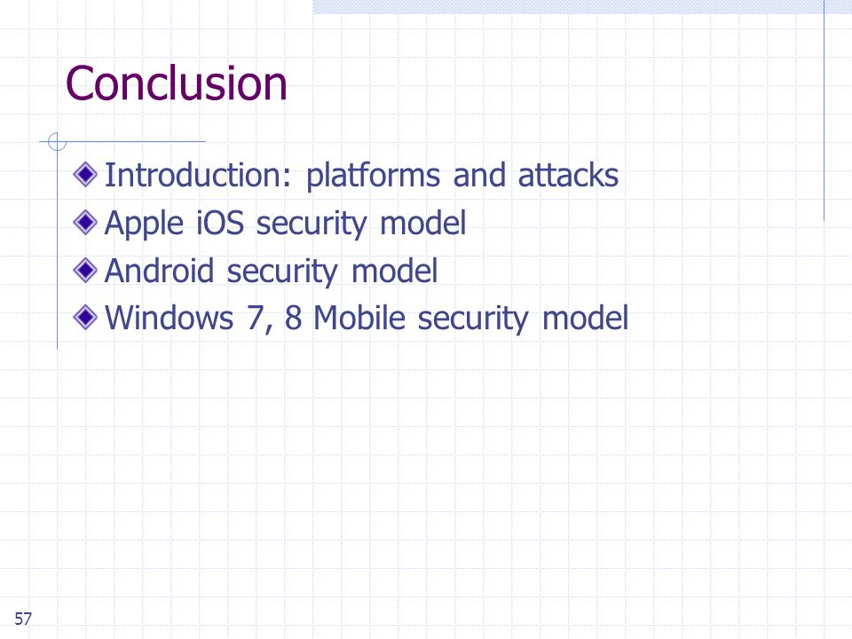 57 Conclusion Introduction: platforms and attacks Apple iOS security model Android security model Windows 7, 8 Mobile security model