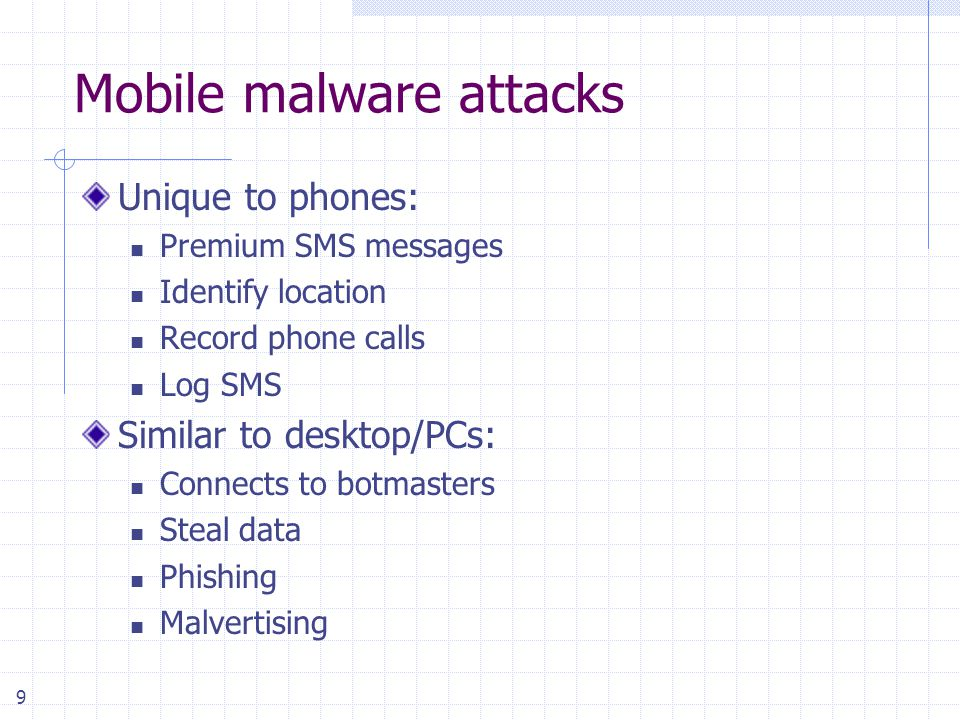 9 Mobile malware attacks Unique to phones: Premium SMS messages Identify location Record phone calls Log SMS Similar to desktop/PCs: Connects to botma