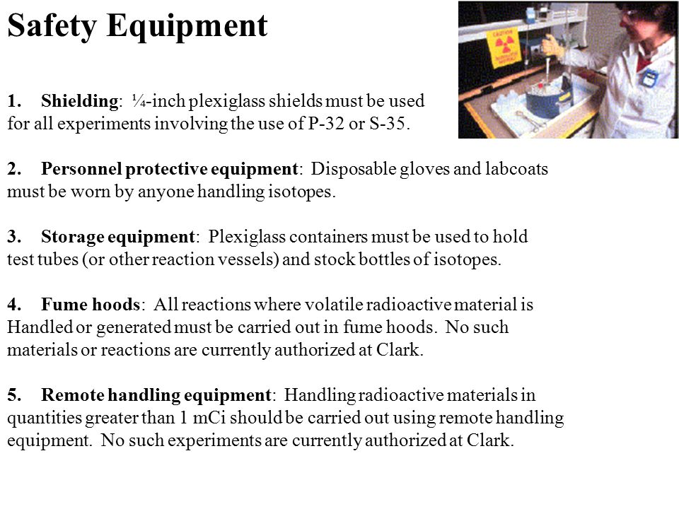 Safety Equipment 1.Shielding: ¼-inch plexiglass shields must be used for all experiments involving the use of P-32 or S-35. 2.Personnel protective equ