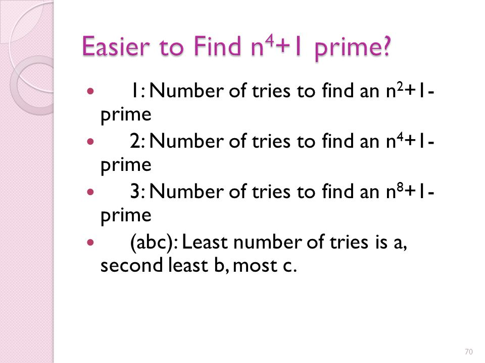 Numbers of the form n 4 +1 form a proper subset of those of the form n 2 +1 Since numbers of the form n 4 +1 are more spread out along the number line than those of the form n 2 +1, it would be reasonable to expect that it would be harder to find primes of the form n 4 +1.