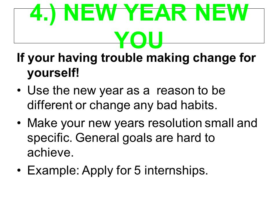 4.) NEW YEAR NEW YOU If your having trouble making change for yourself! Use the new year as a reason to be different or change any bad habits. Make yo