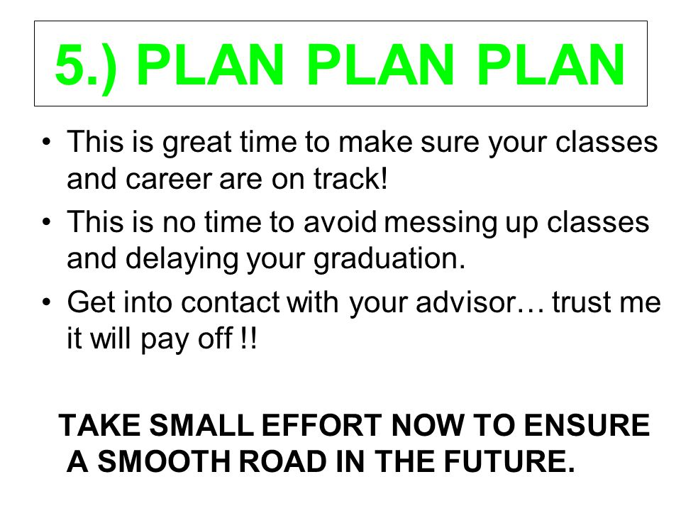 5.) PLAN PLAN PLAN This is great time to make sure your classes and career are on track! This is no time to avoid messing up classes and delaying your