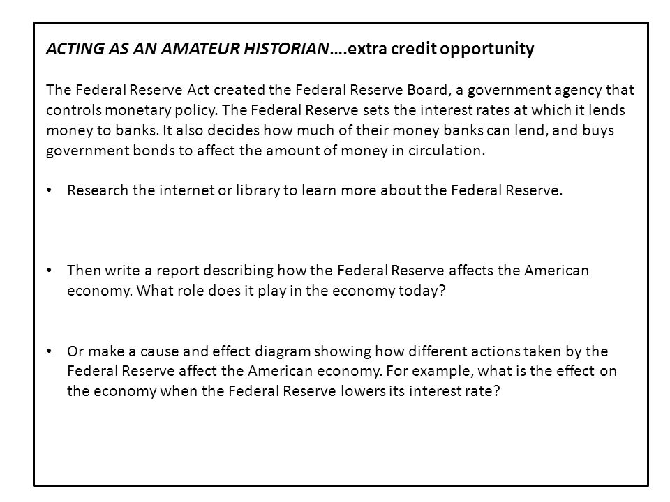 ACTING AS AN AMATEUR HISTORIAN….extra credit opportunity The Federal Reserve Act created the Federal Reserve Board, a government agency that controls
