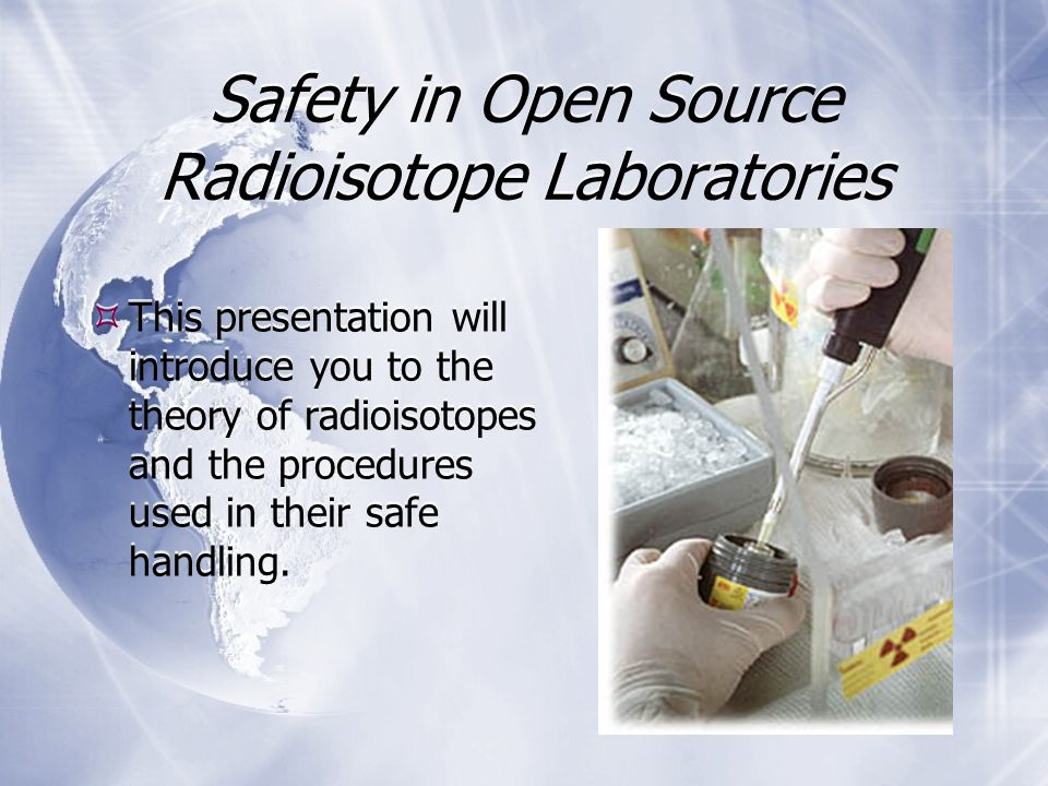 Safety in Open Source Radioisotope Laboratories  This presentation will introduce you to the theory of radioisotopes and the procedures used in their safe handling.