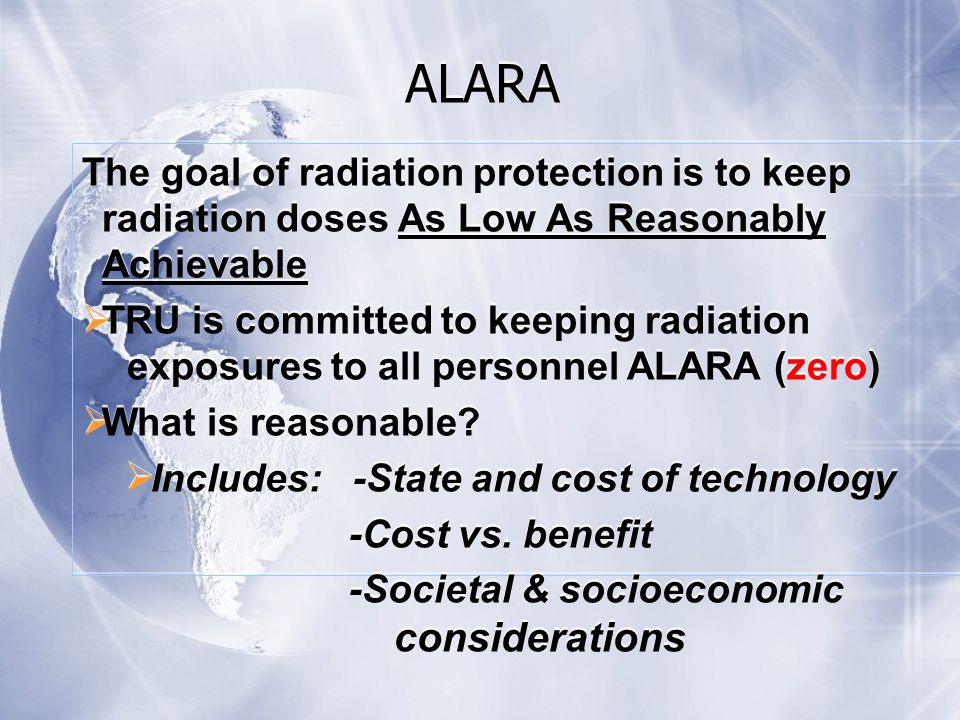 The goal of radiation protection is to keep radiation doses As Low As Reasonably Achievable  TRU is committed to keeping radiation exposures to all personnel ALARA (zero)  What is reasonable.