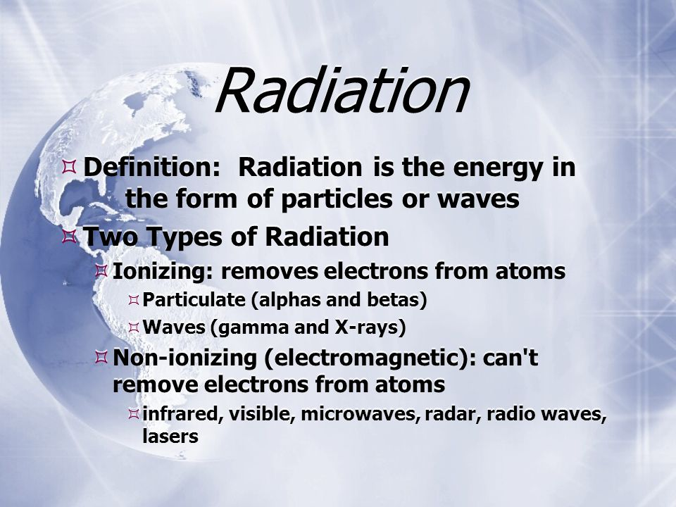 Radiation  Definition: Radiation is the energy in the form of particles or waves  Two Types of Radiation  Ionizing: removes electrons from atoms  Particulate (alphas and betas)  Waves (gamma and X-rays)  Non-ionizing (electromagnetic): can t remove electrons from atoms  infrared, visible, microwaves, radar, radio waves, lasers  Definition: Radiation is the energy in the form of particles or waves  Two Types of Radiation  Ionizing: removes electrons from atoms  Particulate (alphas and betas)  Waves (gamma and X-rays)  Non-ionizing (electromagnetic): can t remove electrons from atoms  infrared, visible, microwaves, radar, radio waves, lasers