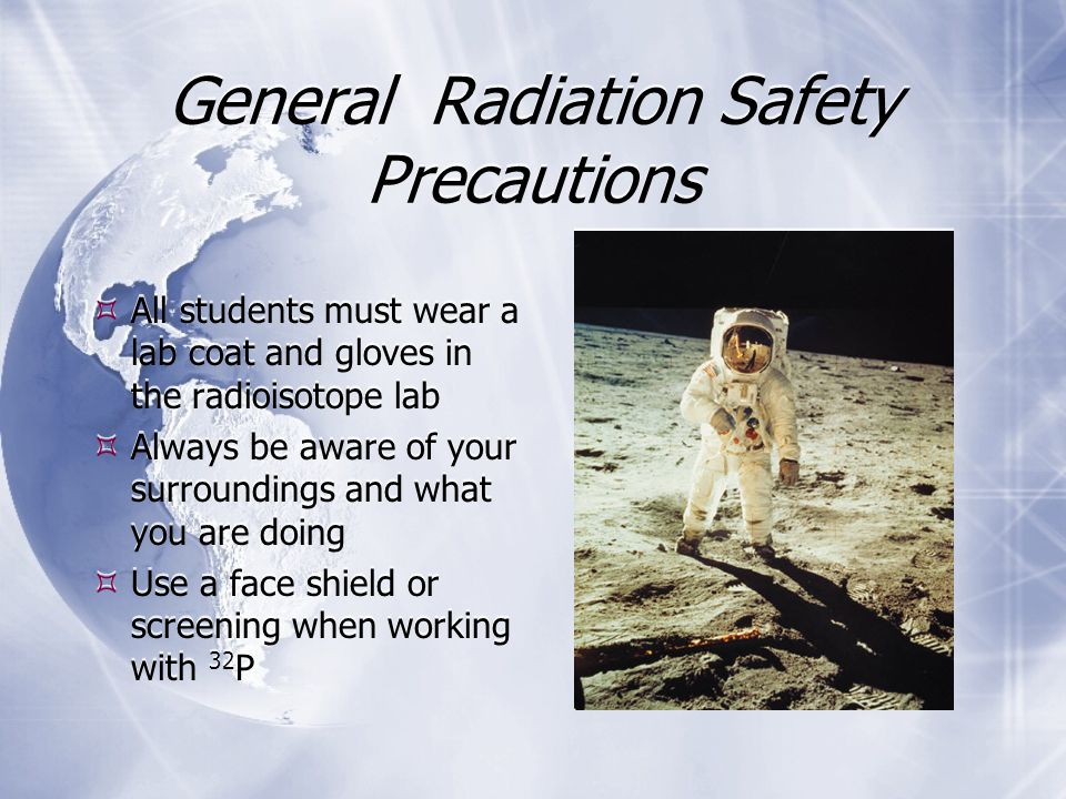General Radiation Safety Precautions  All students must wear a lab coat and gloves in the radioisotope lab  Always be aware of your surroundings and what you are doing  Use a face shield or screening when working with 32 P  All students must wear a lab coat and gloves in the radioisotope lab  Always be aware of your surroundings and what you are doing  Use a face shield or screening when working with 32 P