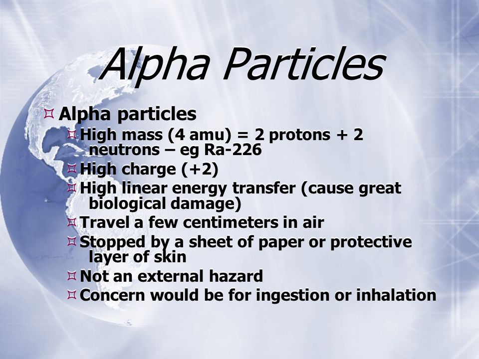 Alpha Particles  Alpha particles  High mass (4 amu) = 2 protons + 2 neutrons – eg Ra-226  High charge (+2)  High linear energy transfer (cause great biological damage)  Travel a few centimeters in air  Stopped by a sheet of paper or protective layer of skin  Not an external hazard  Concern would be for ingestion or inhalation  Alpha particles  High mass (4 amu) = 2 protons + 2 neutrons – eg Ra-226  High charge (+2)  High linear energy transfer (cause great biological damage)  Travel a few centimeters in air  Stopped by a sheet of paper or protective layer of skin  Not an external hazard  Concern would be for ingestion or inhalation