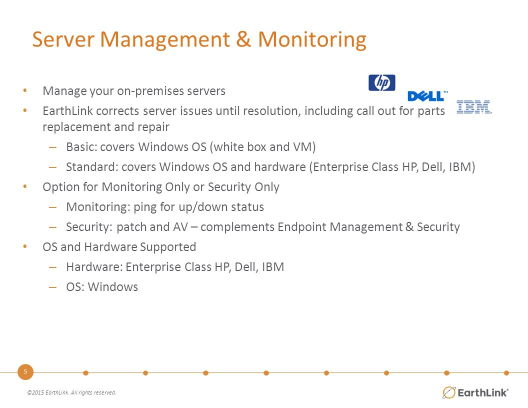 6 Server Management & Monitoring Features Monitored Only BasicStandard 24x7 Staffed Monitoring  Administrative Access to Dashboard  Event Notification (Notify Only)  Event Management (Receive, Log, Classify & Track)  Asset Tracking (Dashboard)  Anti-Malware (Anti-Virus/Spyware) Protection  Incident Management, Remediation & Root Cause Analysis  Windows Security Patch Management  Software Distribution  Active Directory Management  Basic Login Scripts  NTFS & Shared folder & file permission management  OS & Networking Service Management  Problem Management & Exception Reporting  Planned and Unplanned Maintenance  Configuration Management  Proactive Hardware Monitoring & Management 