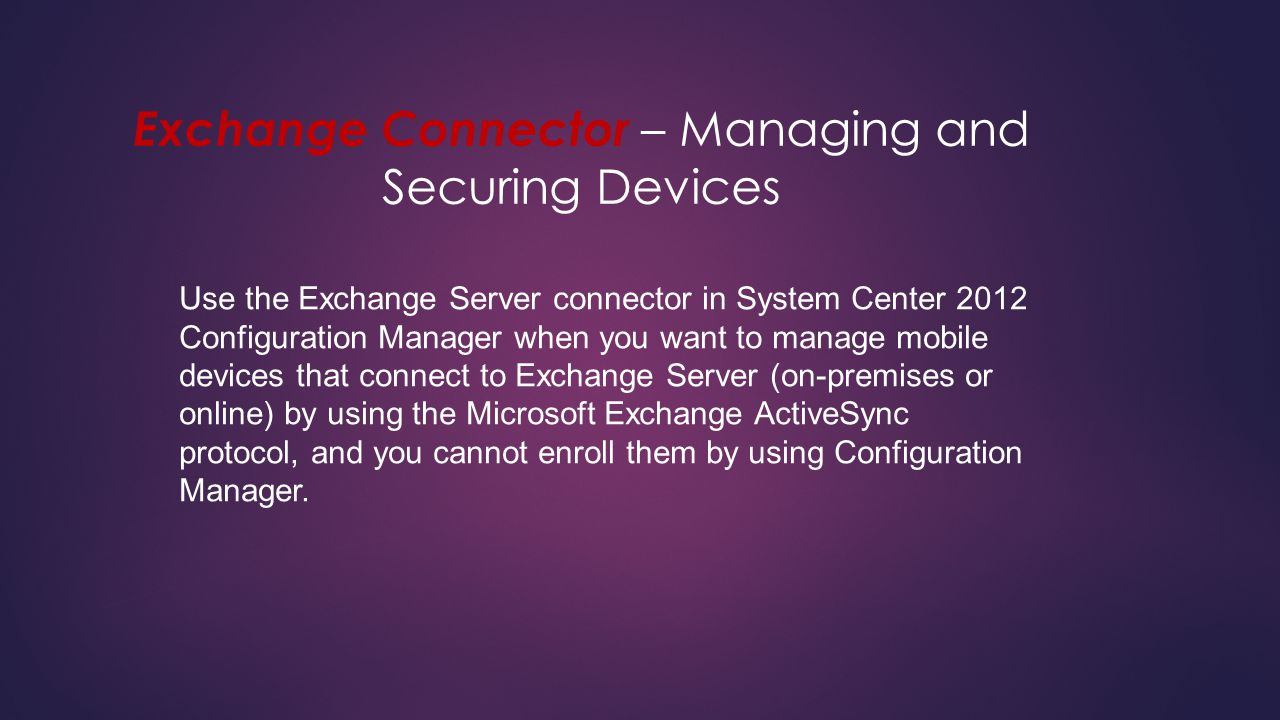 Exchange Connector – Managing and Securing Devices Use the Exchange Server connector in System Center 2012 Configuration Manager when you want to mana
