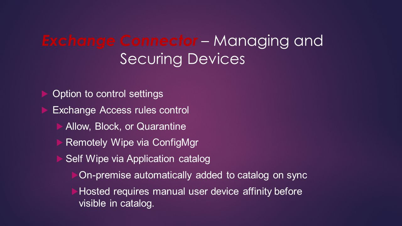 Exchange Connector – Managing and Securing Devices  Option to control settings  Exchange Access rules control  Allow, Block, or Quarantine  Remote