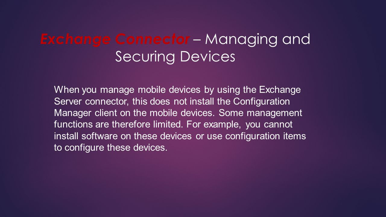 Exchange Connector – Managing and Securing Devices When you manage mobile devices by using the Exchange Server connector, this does not install the Co