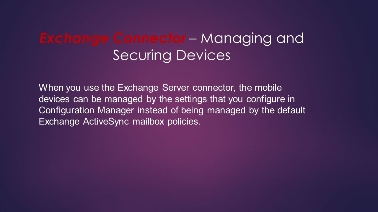 Exchange Connector – Managing and Securing Devices When you use the Exchange Server connector, the mobile devices can be managed by the settings that