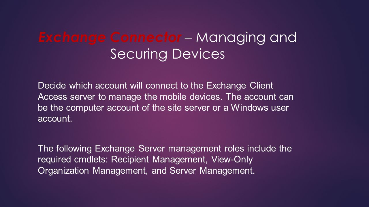 Exchange Connector – Managing and Securing Devices Decide which account will connect to the Exchange Client Access server to manage the mobile devices