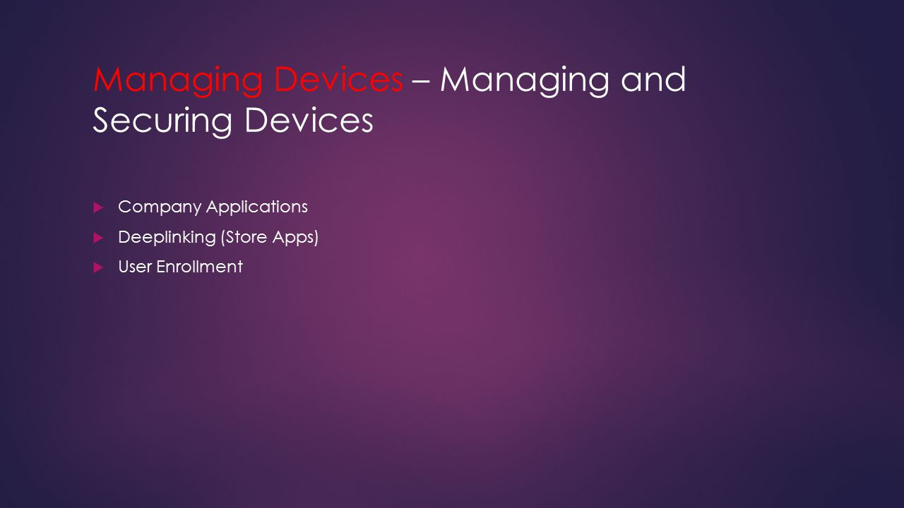 Managing Devices – Managing and Securing Devices  Company Applications  Deeplinking (Store Apps)  User Enrollment