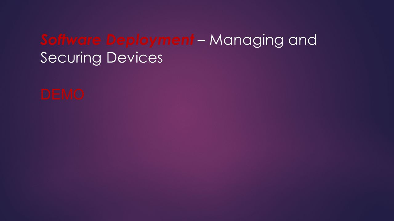 Software Deployment – Managing and Securing Devices DEMO