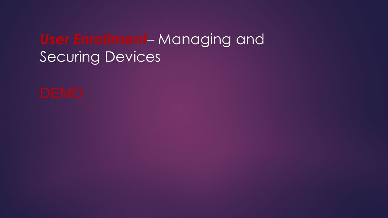User Enrollment – Managing and Securing Devices DEMO
