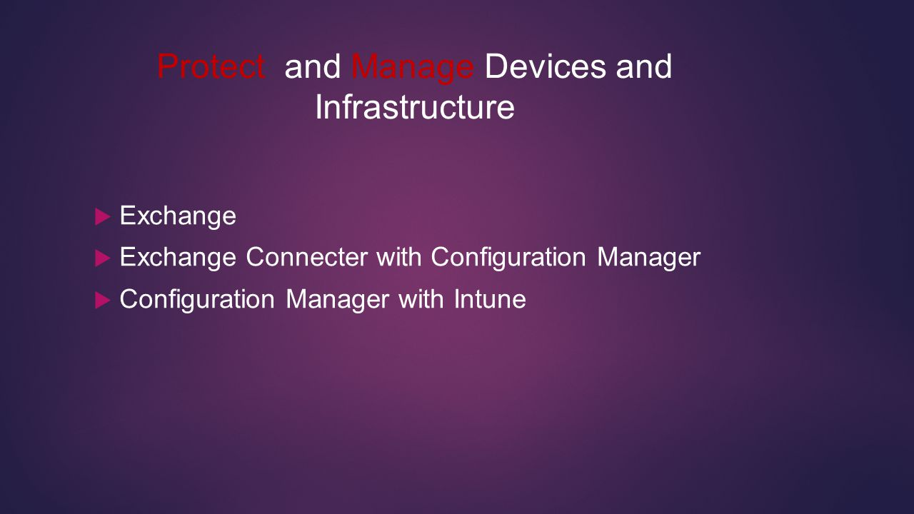 Protect and Manage Devices and Infrastructure  Exchange  Exchange Connecter with Configuration Manager  Configuration Manager with Intune