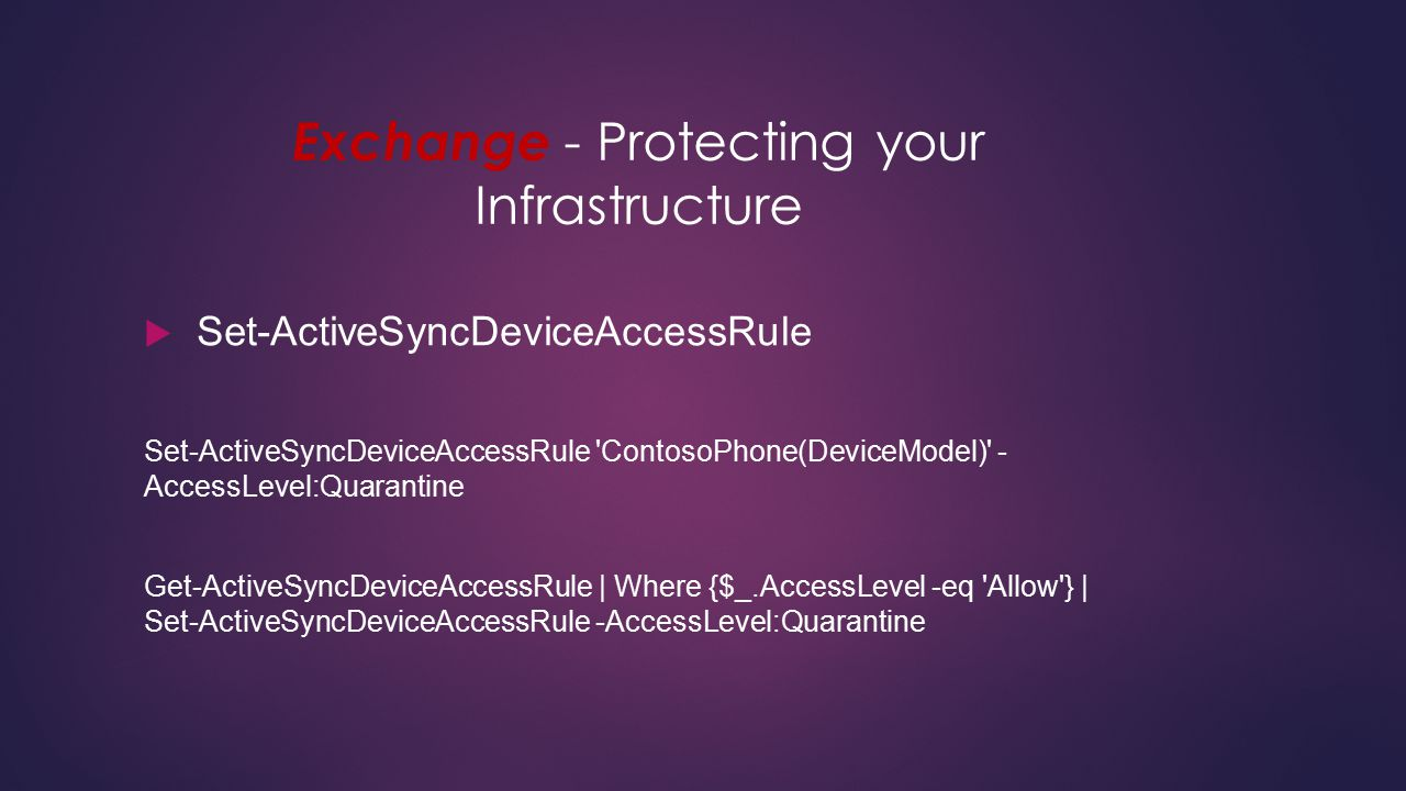 Exchange - Protecting your Infrastructure  Set-ActiveSyncDeviceAccessRule Set-ActiveSyncDeviceAccessRule 'ContosoPhone(DeviceModel)' - AccessLevel:Qu