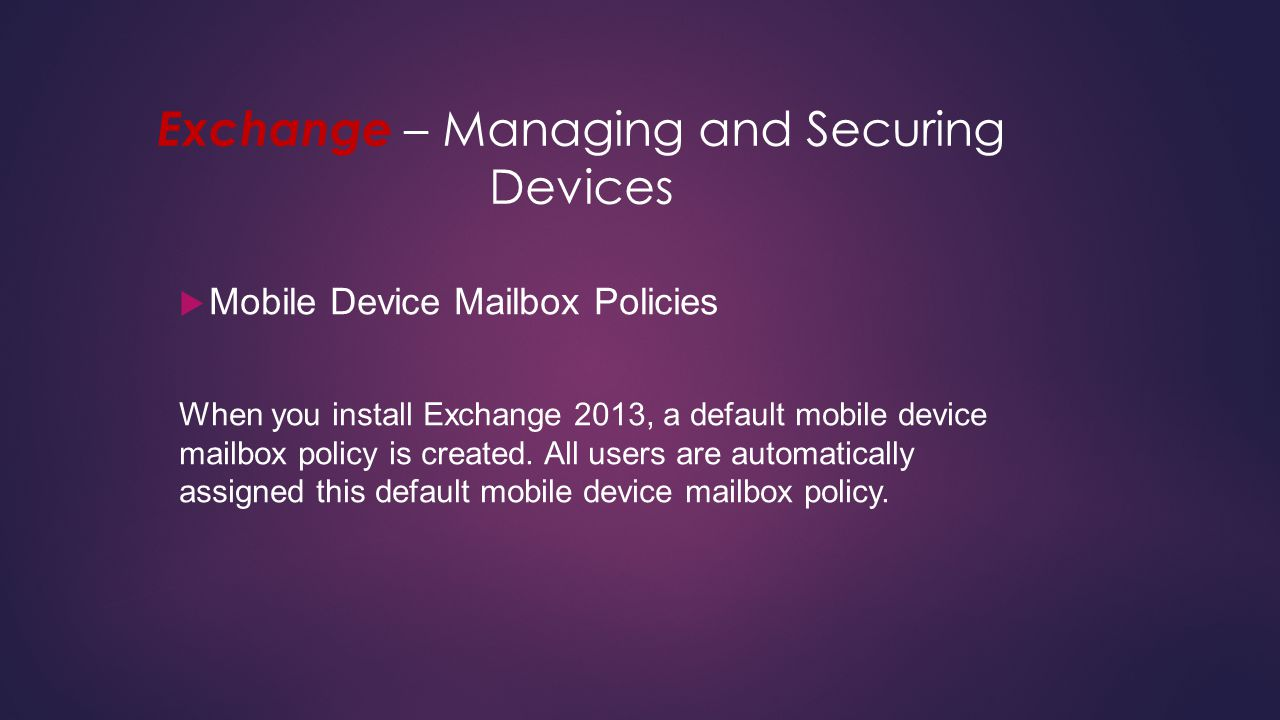 Exchange – Managing and Securing Devices  Mobile Device Mailbox Policies When you install Exchange 2013, a default mobile device mailbox policy is cr
