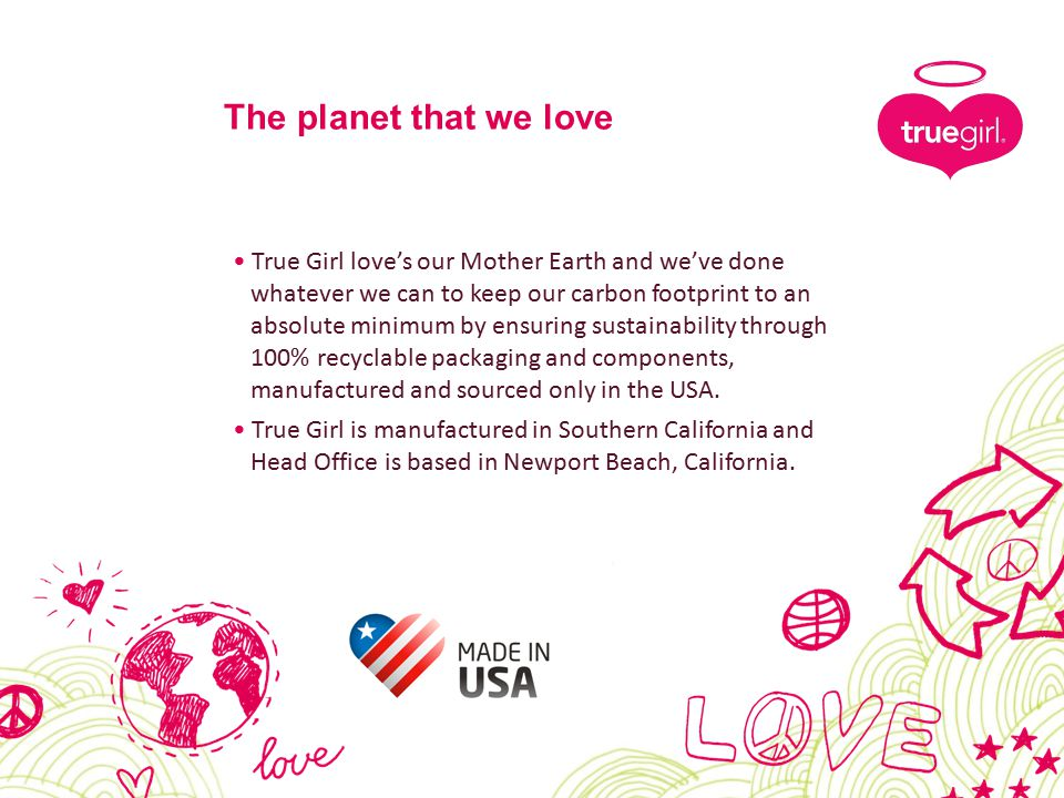 True Girl love's our Mother Earth and we've done whatever we can to keep our carbon footprint to an absolute minimum by ensuring sustainability through 100% recyclable packaging and components, manufactured and sourced only in the USA.