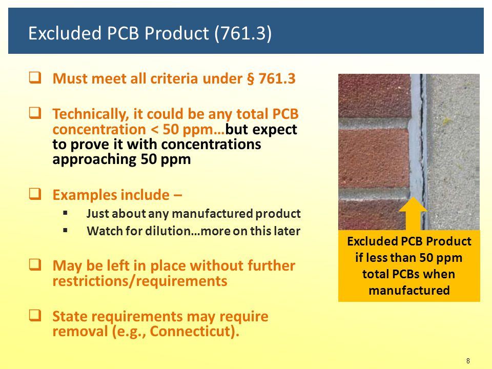Regulatory Framework for Building Materials - 3 bins PCB Bulk Product Waste ¤ 761.3 ¤ 761.50(b)(4) PCB Remediation Waste ¤ 761.3 ¤ 761.50(b)(3) Excluded PCB Product ¤ 761.3 ≥ 50 ppm total PCBs  One valid sample will do to gain entry  Obligations begin Any concentration material w/total PCBs > 1 ppm when associated with BPW over 50 ppm  Unauthorized source (typical in building context)  Example - PCB Bulk Product Waste source < 50 ppm total PCBs  Lines of evidence  Origin, dilution, coverage  Unauthorized use  Must be removed  Note Oct.