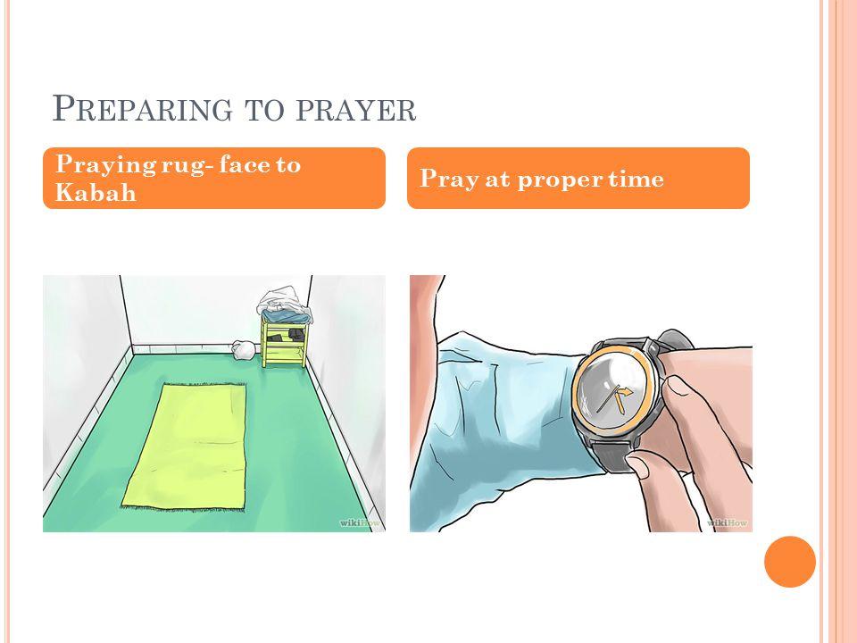 P REPARING TO PRAYER Praying rug- face to Kabah Pray at proper time