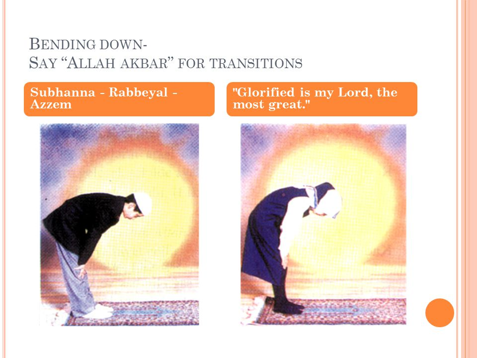 B ENDING DOWN - S AY A LLAH AKBAR FOR TRANSITIONS Subhanna - Rabbeyal - Azzem Glorified is my Lord, the most great.