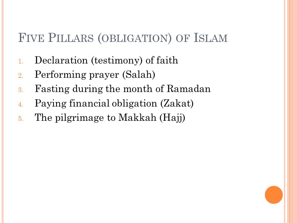 F IVE P ILLARS ( OBLIGATION ) OF I SLAM 1. Declaration (testimony) of faith 2. Performing prayer (Salah) 3. Fasting during the month of Ramadan 4. Pay