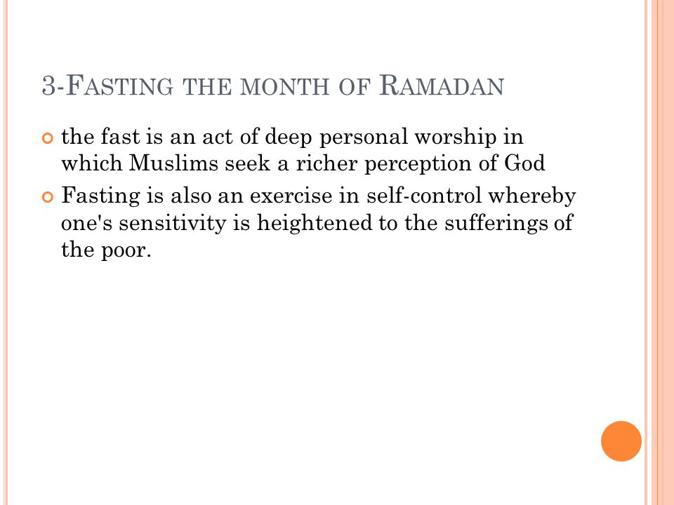 3-F ASTING THE MONTH OF R AMADAN the fast is an act of deep personal worship in which Muslims seek a richer perception of God Fasting is also an exercise in self-control whereby one s sensitivity is heightened to the sufferings of the poor.