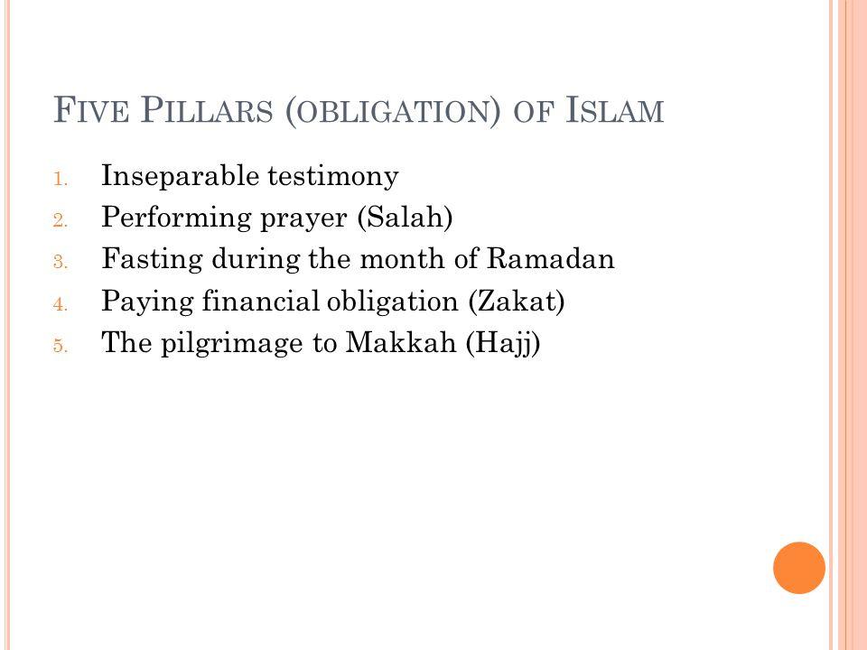 F IVE P ILLARS ( OBLIGATION ) OF I SLAM 1. Inseparable testimony 2. Performing prayer (Salah) 3. Fasting during the month of Ramadan 4. Paying financi