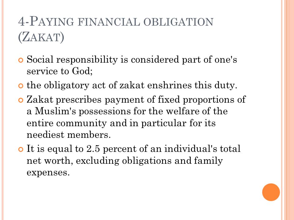 4-P AYING FINANCIAL OBLIGATION (Z AKAT ) Social responsibility is considered part of one s service to God; the obligatory act of zakat enshrines this duty.