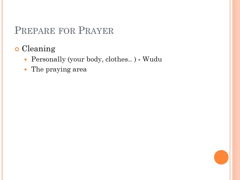 P REPARE FOR P RAYER Cleaning Personally (your body, clothes.. ) - Wudu The praying area