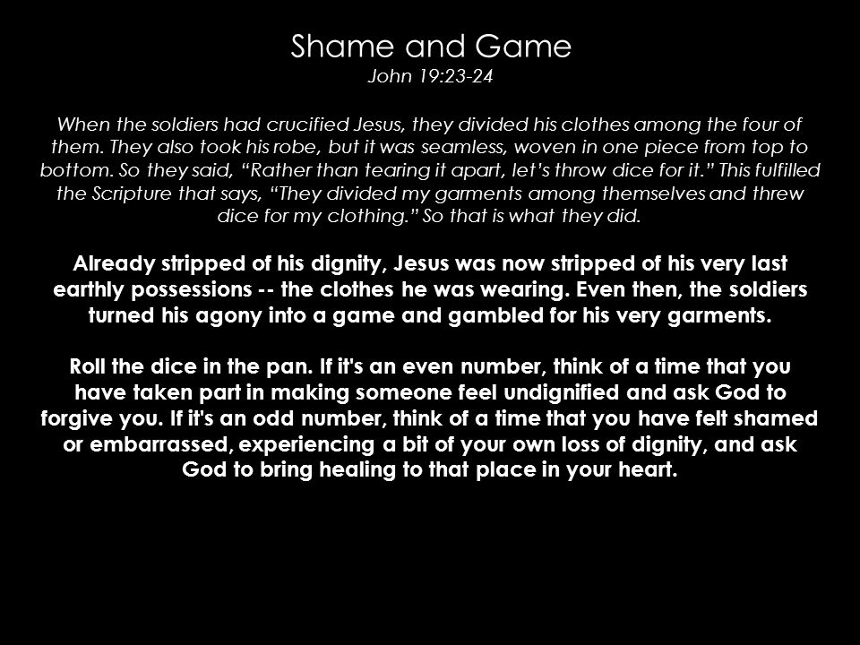 Shame and Game John 19:23-24 When the soldiers had crucified Jesus, they divided his clothes among the four of them.