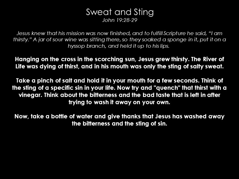 "Sweat and Sting John 19:28-29 Jesus knew that his mission was now finished, and to fulfill Scripture he said, ""I am thirsty."" A jar of sour wine was s"