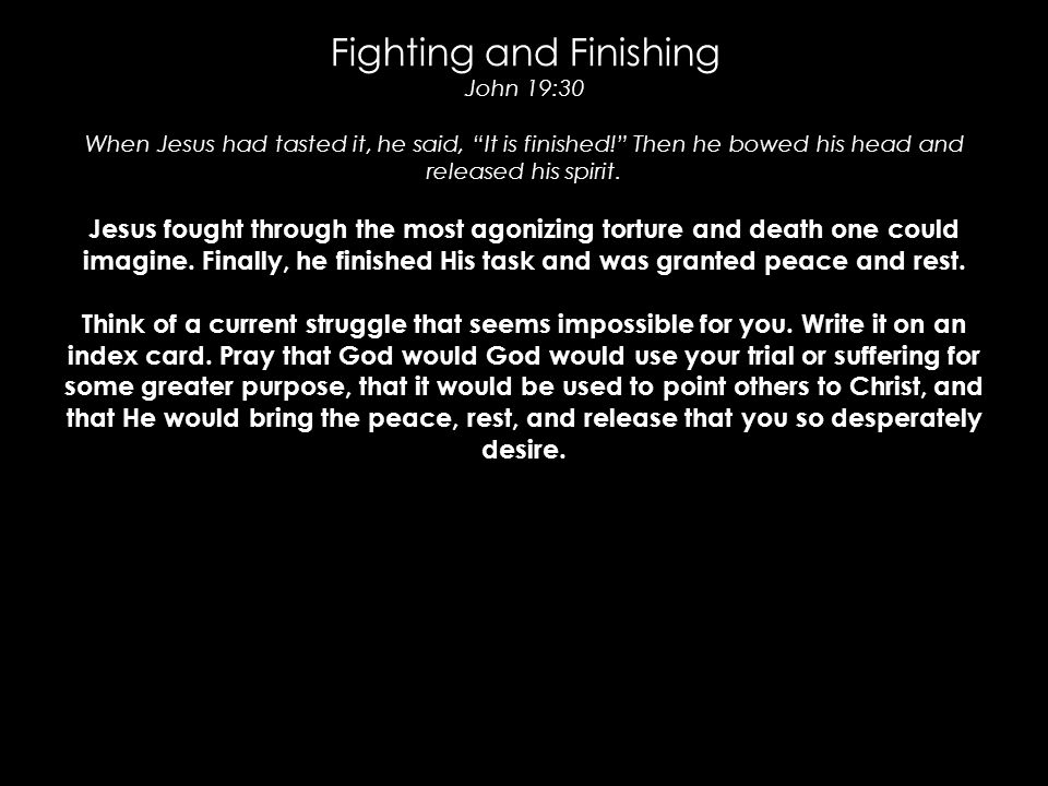 "Fighting and Finishing John 19:30 When Jesus had tasted it, he said, ""It is finished!"" Then he bowed his head and released his spirit. Jesus fought th"