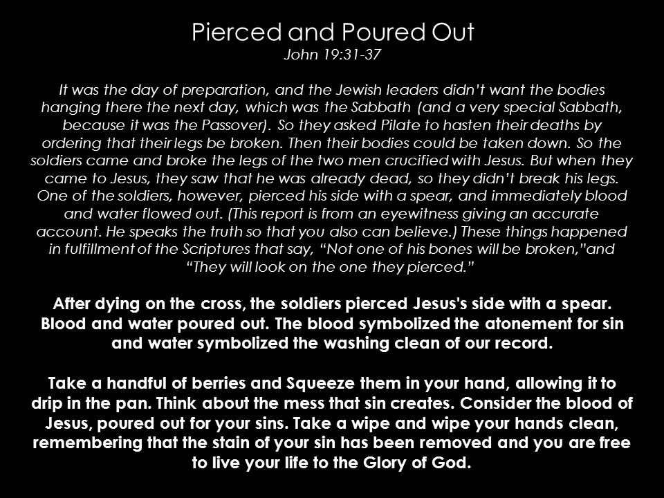 Pierced and Poured Out John 19:31-37 It was the day of preparation, and the Jewish leaders didn't want the bodies hanging there the next day, which wa